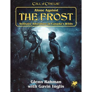 Call of Cthulhu: Alone Against the Frost: Solitaire Adventure in Canada's Wilds (BOOK) ^ JAN 2020